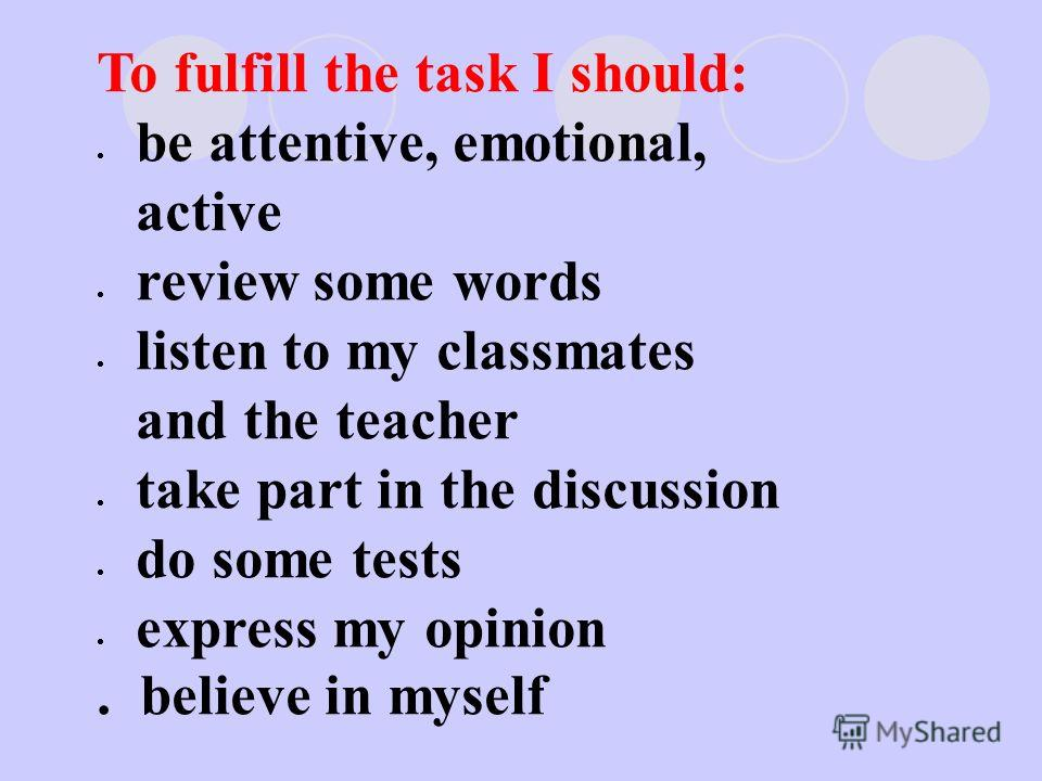 To fulfill the task I should: be attentive, emotional, active review some words listen to my classmates and the teacher take part in the discussion do some tests express my opinion. believe in myself