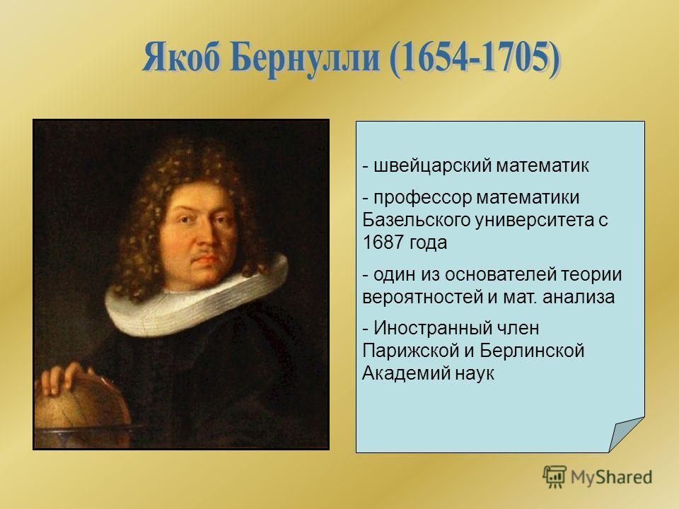 - швейцарский математик - профессор математики Базельского университета с 1687 года - один из основателей теории вероятностей и мат. анализа - Иностранный член Парижской и Берлинской Академий наук