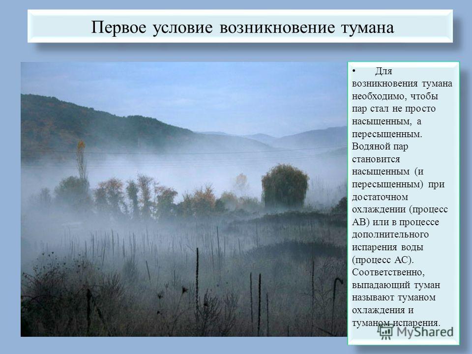 Первое условие возникновение тумана Для возникновения тумана необходимо, чтобы пар стал не просто насыщенным, а пересыщенным. Водяной пар становится насыщенным (и пересыщенным) при достаточном охлаждении (процесс АВ) или в процессе дополнительного ис