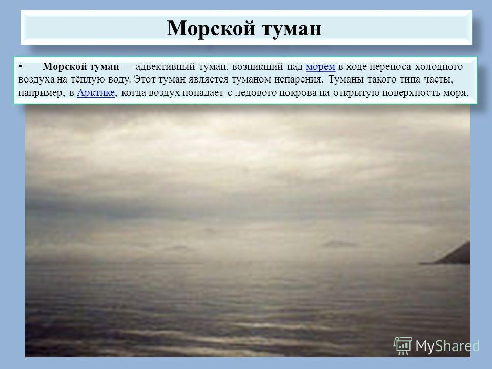 Морской туман Морской туман адвективный туман, возникший над морем в ходе переноса холодного воздуха на тёплую воду. Этот туман является туманом испарения. Туманы такого типа часты, например, в Арктике, когда воздух попадает с ледового покрова на отк