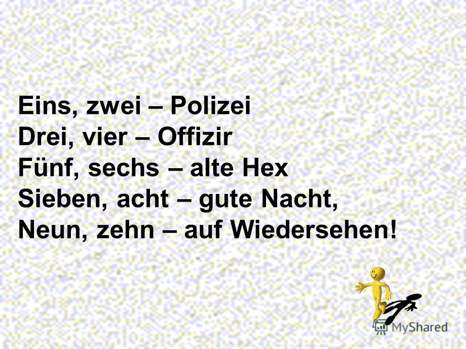 Eins, zwei – Polizei Drei, vier – Offizir Fünf, sechs – alte Hex Sieben, acht – gute Nacht, Neun, zehn – auf Wiedersehen!