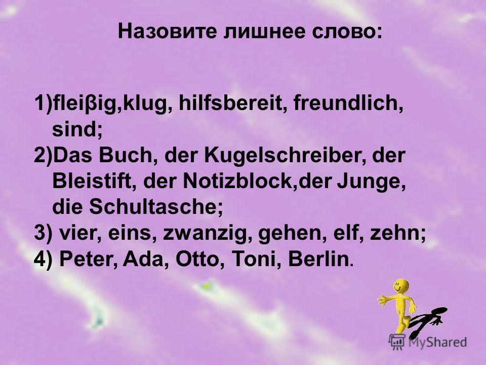Назовите лишнее слово: 1)fleiβig,klug, hilfsbereit, freundlich, sind; 2)Das Buch, der Kugelschreiber, der Bleistift, der Notizblock,der Junge, die Schultasche; 3) vier, eins, zwanzig, gehen, elf, zehn; 4) Peter, Ada, Otto, Toni, Berlin.