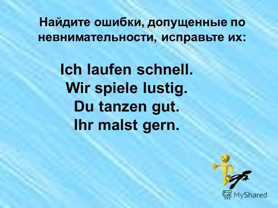 Найдите ошибки, допущенные по невнимательности, исправьте их: Ich laufen schnell. Wir spiele lustig. Du tanzen gut. Ihr malst gern.
