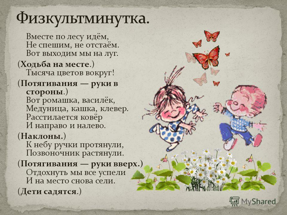 Вместе по лесу идём, Не спешим, не отстаём. Вот выходим мы на луг. (Ходьба на месте.) Тысяча цветов вокруг! (Потягивания руки в стороны.) Вот ромашка, василёк, Медуница, кашка, клевер. Расстилается ковёр И направо и налево. (Наклоны.) К небу ручки пр