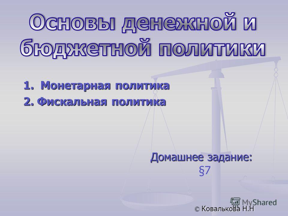 Домашнее задание: §7 © Ковалькова Н.Н 1. Монетарная политика 2. Фискальная политика