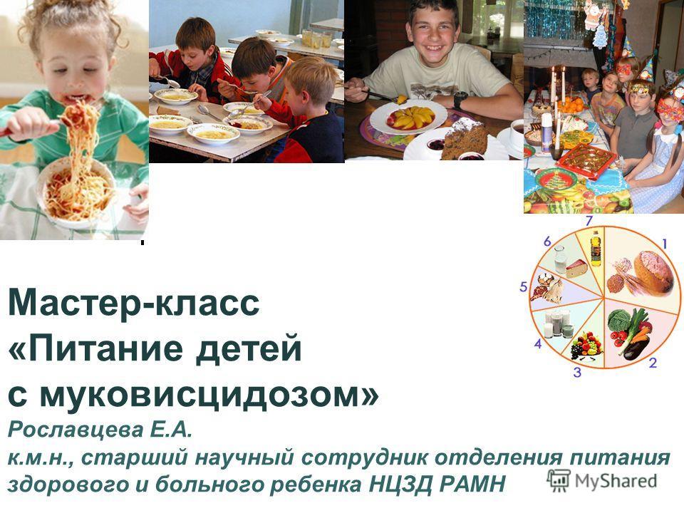 Мастер-класс «Питание детей с муковисцидозом» Рославцева Е.А. к.м.н., старший научный сотрудник отделения питания здорового и больного ребенка НЦЗД РАМН
