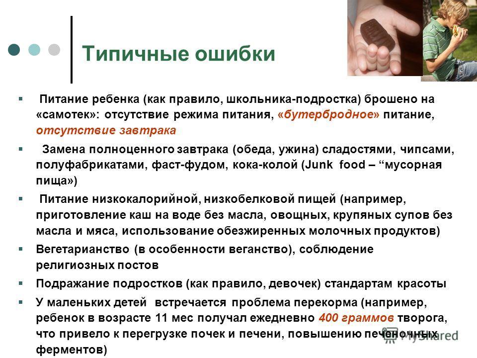 Типичные ошибки Питание ребенка (как правило, школьника-подростка) брошено на «самотек»: отсутствие режима питания, «бутербродное» питание, отсутствие завтрака Замена полноценного завтрака (обеда, ужина) сладостями, чипсами, полуфабрикатами, фаст-фуд