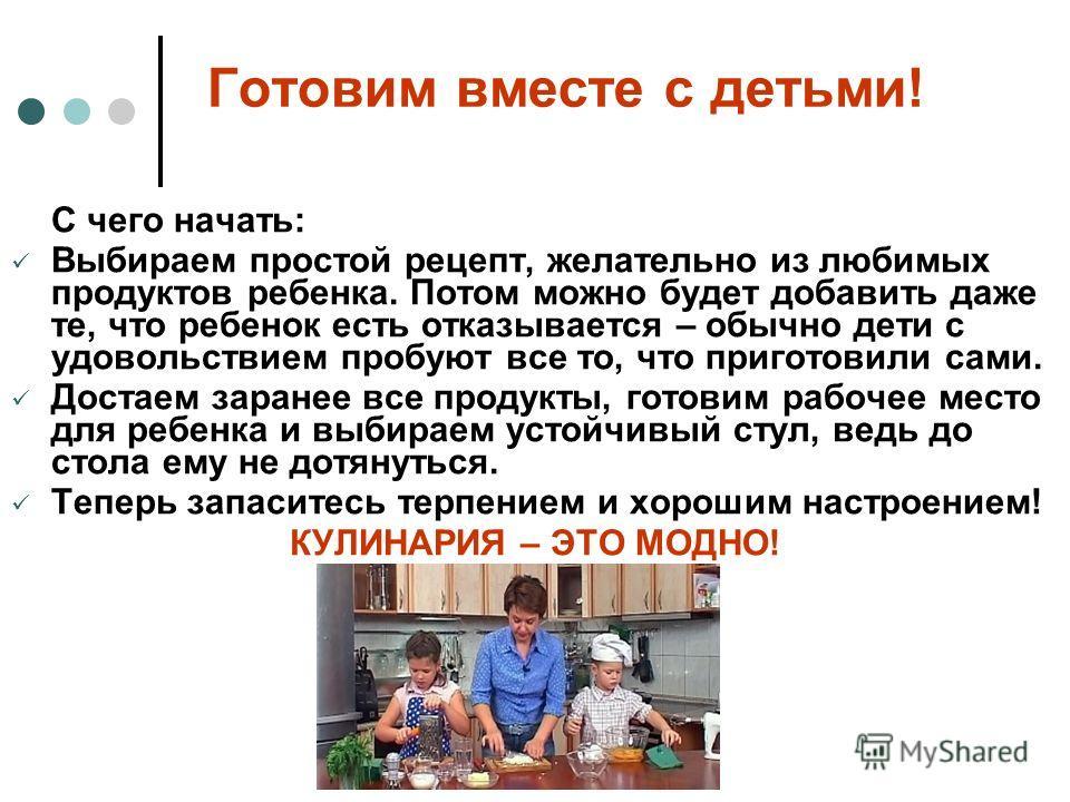 Готовим вместе с детьми! С чего начать: Выбираем простой рецепт, желательно из любимых продуктов ребенка. Потом можно будет добавить даже те, что ребенок есть отказывается – обычно дети с удовольствием пробуют все то, что приготовили сами. Достаем за