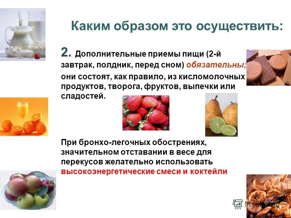 2. Дополнительные приемы пищи (2-й завтрак, полдник, перед сном) обязательны; они состоят, как правило, из кисломолочных продуктов, творога, фруктов, выпечки или сладостей. При бронхо-легочных обострениях, значительном отставании в весе для перекусов