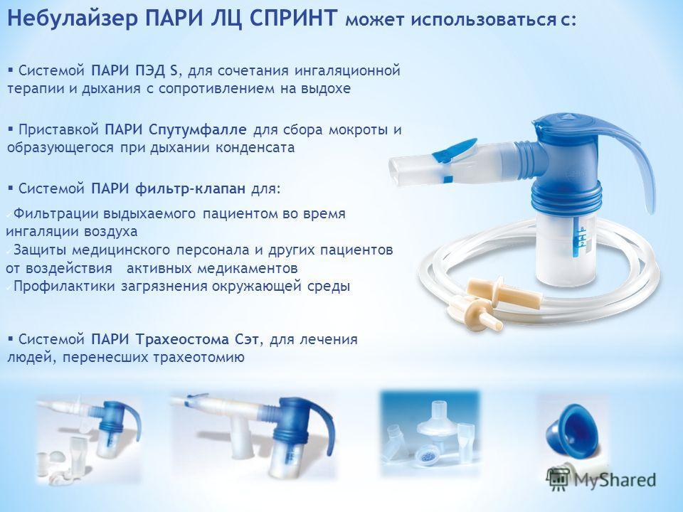 Небулайзер ПАРИ ЛЦ СПРИНТ может использоваться с: Системой ПАРИ ПЭД S, для сочетания ингаляционной терапии и дыхания с сопротивлением на выдохе Системой ПАРИ Трахеостома Сэт, для лечения людей, перенесших трахеотомию Системой ПАРИ фильтр-клапан для: