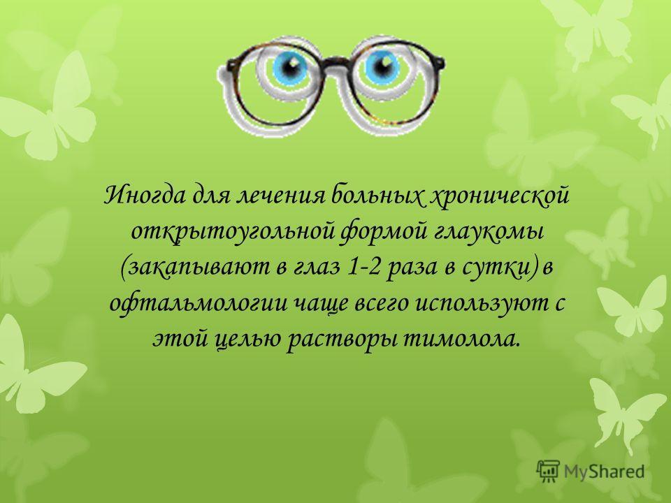 Иногда для лечения больных хронической открытоугольной формой глаукомы (закапывают в глаз 1-2 раза в сутки) в офтальмологии чаще всего используют с этой целью растворы тимолола.