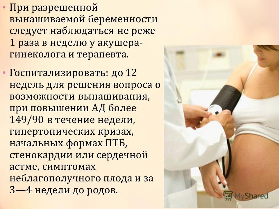 При разрешенной вынашиваемой беременности следует наблюдаться не реже 1 раза в неделю у акушера- гинеколога и терапевта. Госпитализировать: до 12 недель для решения вопроса о возможности вынашивания, при повышении АД более 149/90 в течение недели, ги