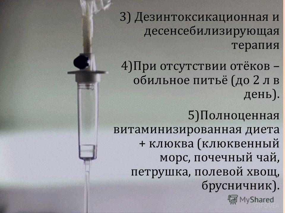 3) Дезинтоксикационная и десенсебилизирующая терапия 4)При отсутствии отёков – обильное питьё (до 2 л в день). 5)Полноценная витаминизированная диета + клюква (клюквенный морс, почечный чай, петрушка, полевой хвощ, брусничник).