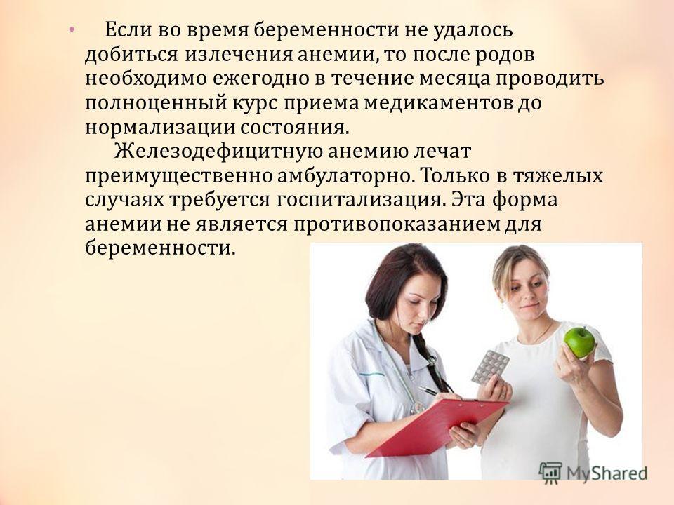 Если во время беременности не удалось добиться излечения анемии, то после родов необходимо ежегодно в течение месяца проводить полноценный курс приема медикаментов до нормализации состояния. Железодефицитную анемию лечат преимущественно амбулаторно.