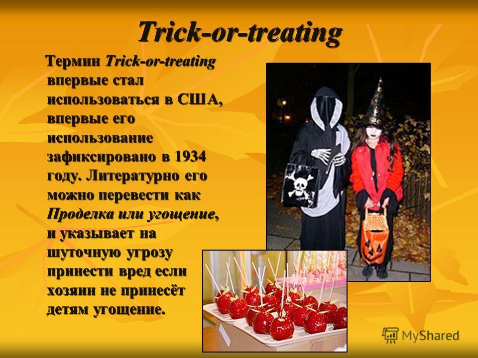 Trick-or-treating Термин Trick-or-treating впервые стал использоваться в США, впервые его использование зафиксировано в 1934 году. Литературно его можно перевести как Проделка или угощение, и указывает на шуточную угрозу принести вред если хозяин не