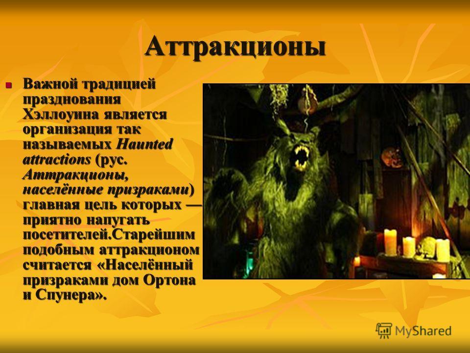Аттракционы Важной традицией празднования Хэллоуина является организация так называемых Haunted attractions (рус. Аттракционы, населённые призраками) главная цель которых приятно напугать посетителей.Старейшим подобным аттракционом считается «Населён
