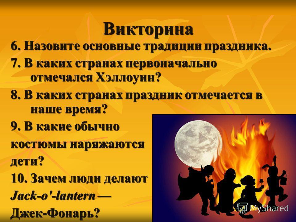 Викторина 6. Назовите основные традиции праздника. 7. В каких странах первоначально отмечался Хэллоуин? 8. В каких странах праздник отмечается в наше время? 9. В какие обычно костюмы наряжаются дети? 10. Зачем люди делают Jack-o'-lantern Jack-o'-lant