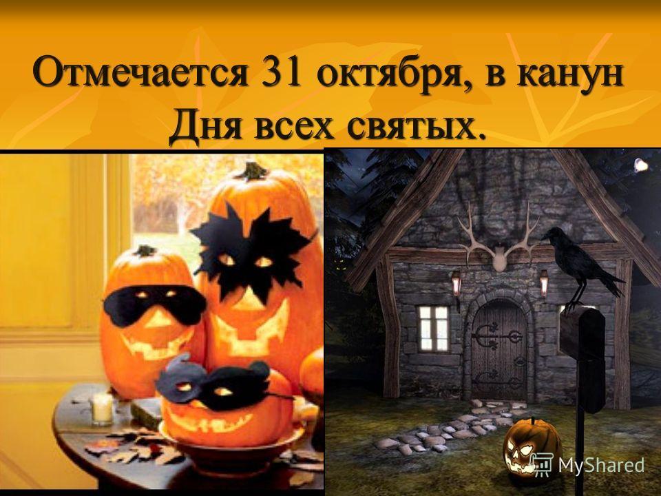 Отмечается 31 октября, в канун Дня всех святых.