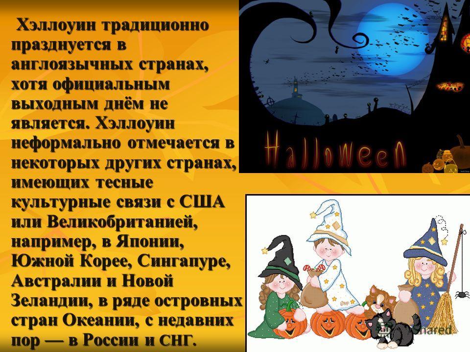 Хэллоуин традиционно празднуется в англоязычных странах, хотя официальным выходным днём не является. Хэллоуин неформально отмечается в некоторых других странах, имеющих тесные культурные связи с США или Великобританией, например, в Японии, Южной Коре