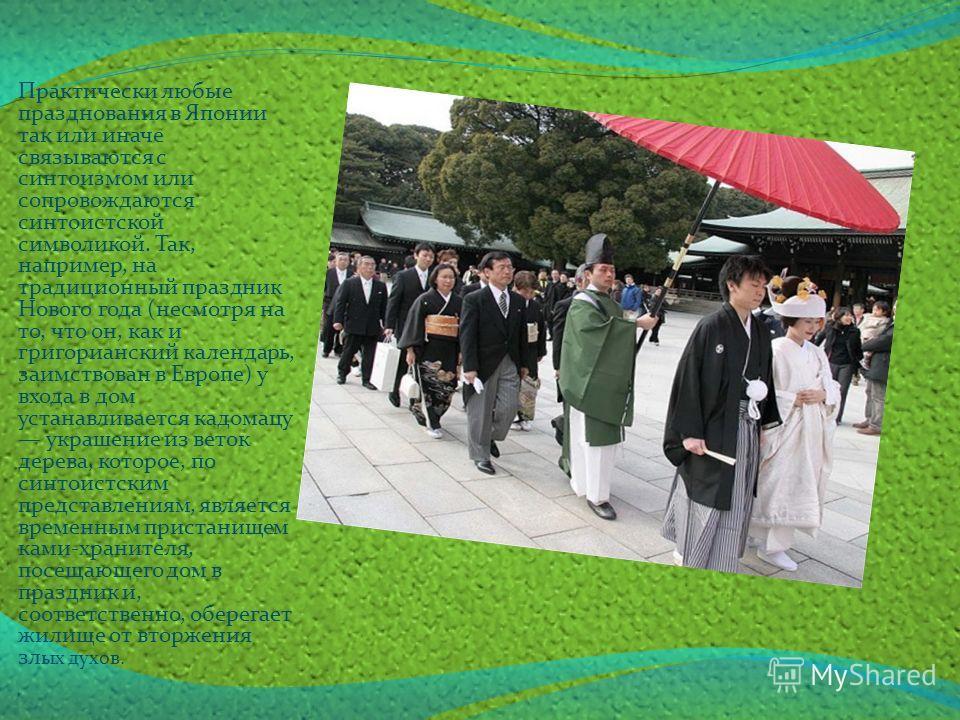 Практически любые празднования в Японии так или иначе связываются с синтоизмом или сопровождаются синтоистской символикой. Так, например, на традиционный праздник Нового года (несмотря на то, что он, как и григорианский календарь, заимствован в Европ