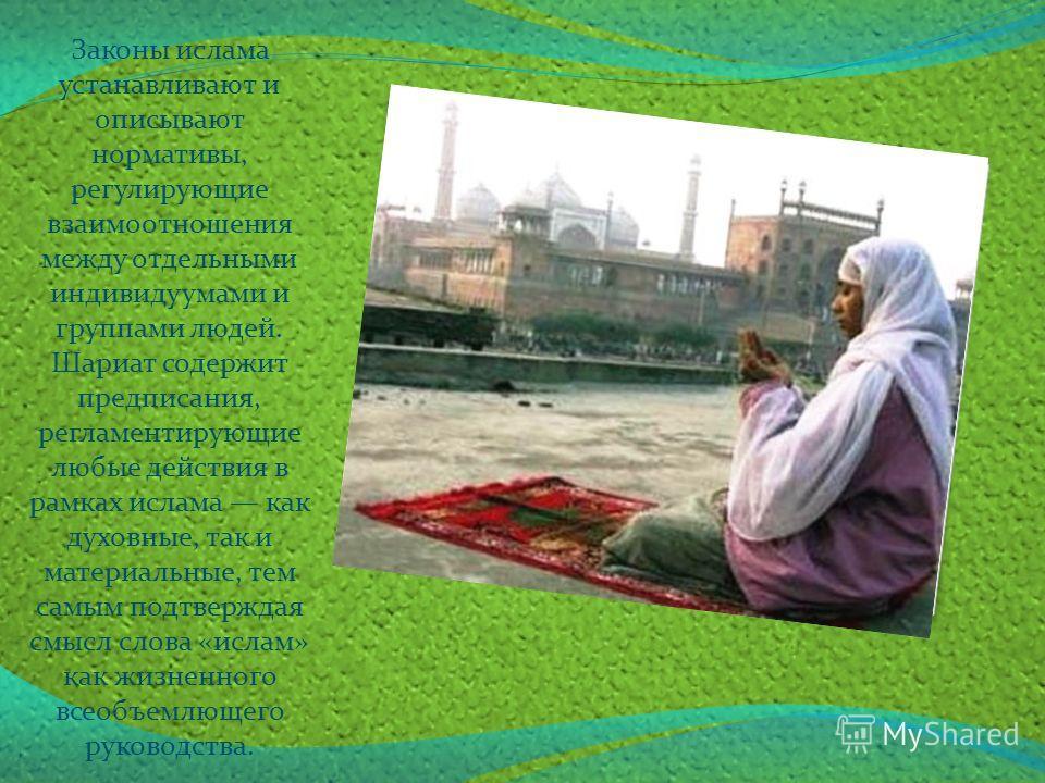 Законы ислама устанавливают и описывают нормативы, регулирующие взаимоотношения между отдельными индивидуумами и группами людей. Шариат содержит предписания, регламентирующие любые действия в рамках ислама как духовные, так и материальные, тем самым