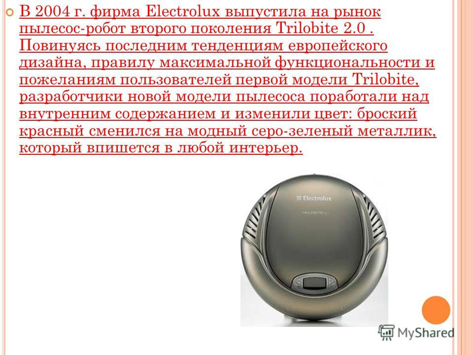 В 2004 г. фирма Electrolux выпустила на рынок пылесос-робот второго поколения Trilobite 2.0. Повинуясь последним тенденциям европейского дизайна, правилу максимальной функциональности и пожеланиям пользователей первой модели Trilobite, разработчики н
