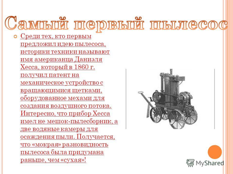 Среди тех, кто первым предложил идею пылесоса, историки техники называют имя американца Даниэля Хесса, который в 1860 г. получил патент на механическое устройство с вращающимися щетками, оборудованное мехами для создания воздушного потока. Интересно,