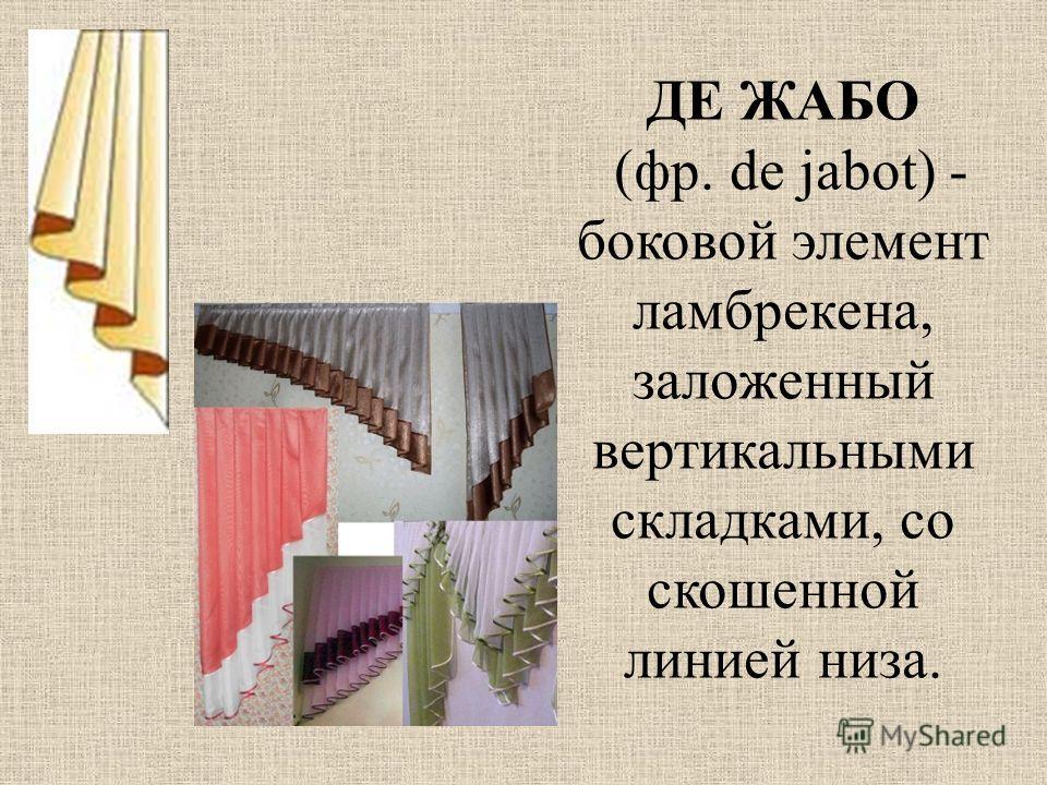 ДЕ ЖАБО (фр. de jabot) - боковой элемент ламбрекена, заложенный вертикальными складками, со скошенной линией низа.