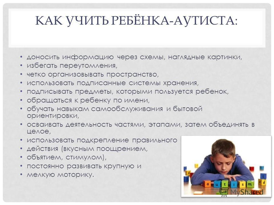 КАК УЧИТЬ РЕБЁНКА-АУТИСТА: доносить информацию через схемы, наглядные картинки, избегать переутомления, четко организовывать пространство, использовать подписанные системы хранения, подписывать предметы, которыми пользуется ребенок, обращаться к ребе