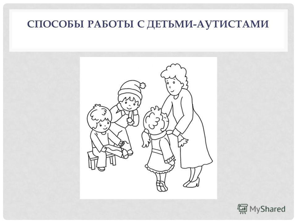 СПОСОБЫ РАБОТЫ С ДЕТЬМИ-АУТИСТАМИ