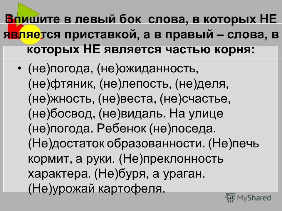 Впишите в левый бок слова, в которых НЕ является приставкой, а в правый – слова, в которых НЕ является частью корня: (не)погода, (не)неожиданность, (не)нефтяник, (не)лепость, (не)деля, (не)жность, (не)веста, (не)счастье, (не)босвод, (не)видаль. На ул