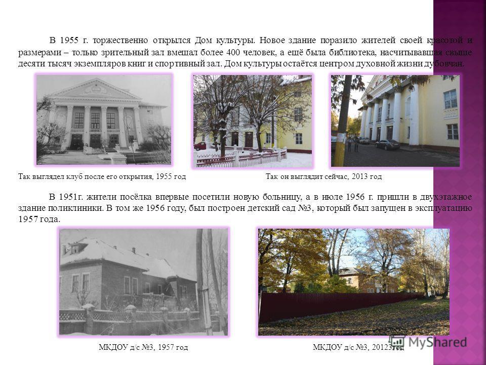 В 1955 г. торжественно открылся Дом культуры. Новое здание поразило жителей своей красотой и размерами – только зрительный зал вмещал более 400 человек, а ещё была библиотека, насчитывавшая свыше десяти тысяч экземпляров книг и спортивный зал. Дом ку