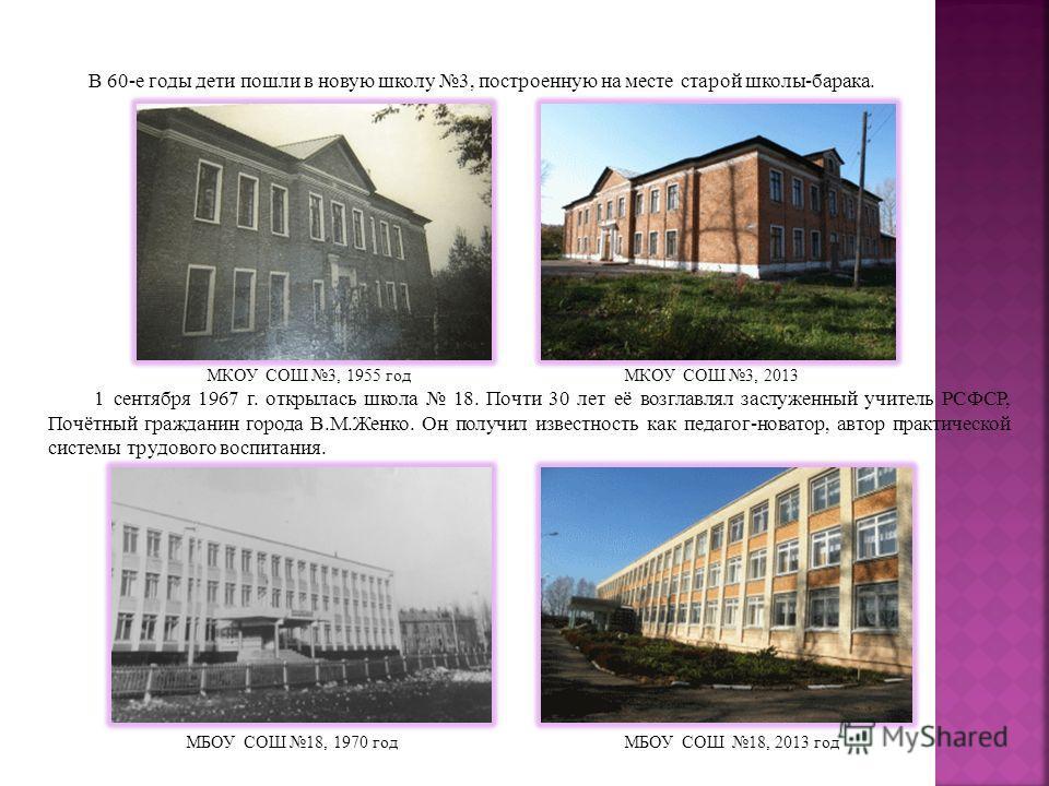В 60-е годы дети пошли в новую школу 3, построенную на месте старой школы-барака. МКОУ СОШ 3, 1955 год МКОУ СОШ 3, 2013 1 сентября 1967 г. открылась школа 18. Почти 30 лет её возглавлял заслуженный учитель РСФСР, Почётный гражданин города В.М.Женко.