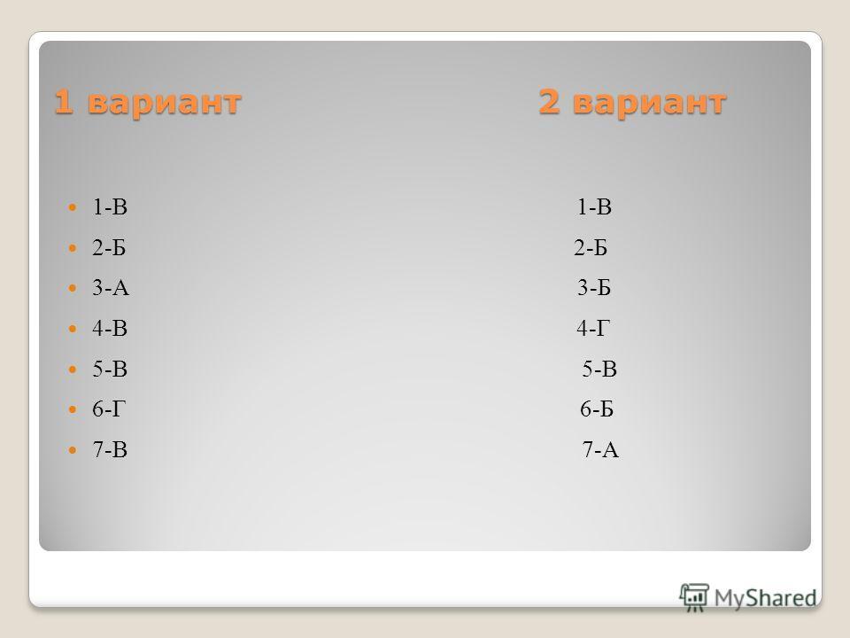 1 вариант 2 вариант 1-В 1-В 2-Б 2-Б 3-А 3-Б 4-В 4-Г 5-В 5-В 6-Г 6-Б 7-В 7-А