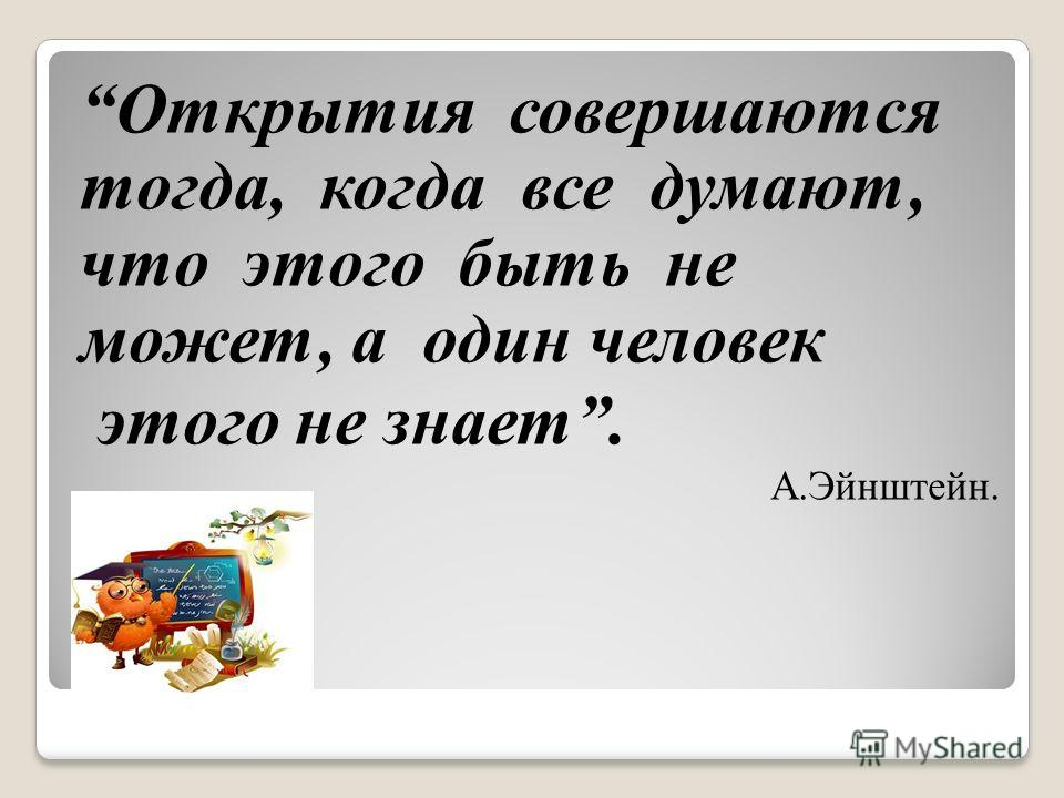 Открытия совершаются тогда, когда все думают, что этого быть не может, а один человек этого не знает. А.Эйнштейн.