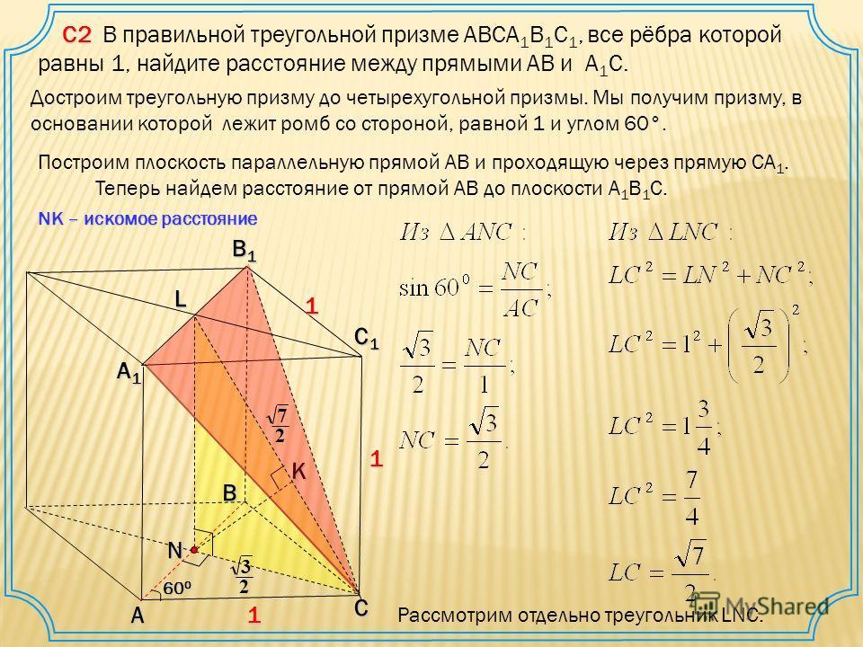 С2 С2 В правильной треугольной призме ABCA 1 B 1 C 1, все рёбра которой равны 1, найдите расстояние между прямыми AB и A 1 C. А В С С1С1С1С1 А1А1А1А1 В1В1В1В1K NK – искомое расстояние 1 1 1 60 0 Построим плоскость параллельную прямой АВ и проходящую