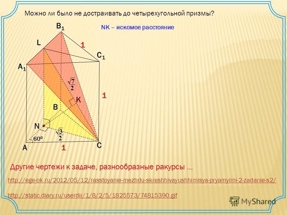 А В С С1С1С1С1 А1А1А1А1 В1В1В1В1K 1 1 1 60 0 N L 2 3 2 7 Другие чертежи к задаче, разнообразные ракурсы … http://ege-ok.ru/2012/05/12/rasstoyanie-mezhdu-skreshhivayushhimisya-pryamyimi-2-zadanie-s2/ http://static.diary.ru/userdir/1/8/2/5/1825573/7481