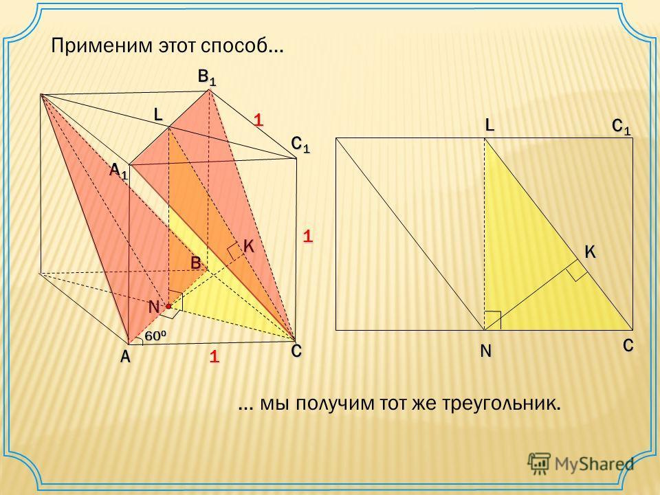 Применим этот способ… А В С С1С1С1С1 А1А1А1А1 В1В1В1В1K1 1 1 60 0 N L С1С1С1С1 С LN K … мы получим тот же треугольник.