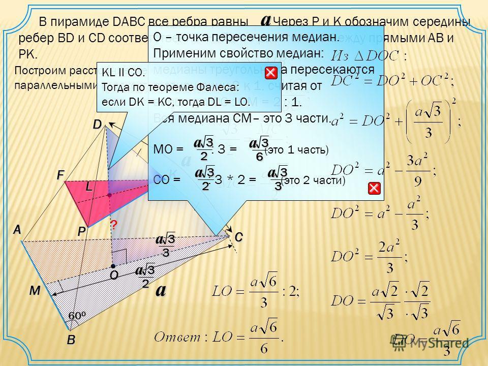 M О P В пирамиде DАВС все ребра равны. Через Р и К обозначим середины ребер BD и CD соответственно. Найдите расстояние между прямыми АВ и РК. a D C A B 60 0 Fa K L a Построим расстояние между параллельными плоскостями. ? О – точка пересечения медиан.