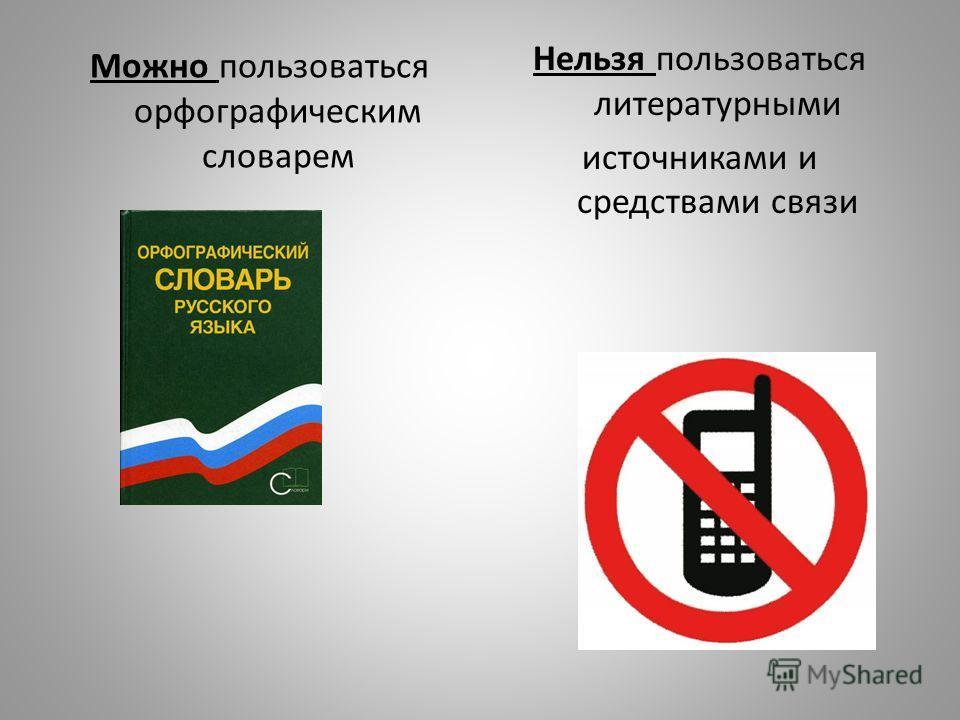 Можно пользоваться орфографическим словарем Нельзя пользоваться литературными источниками и средствами связи
