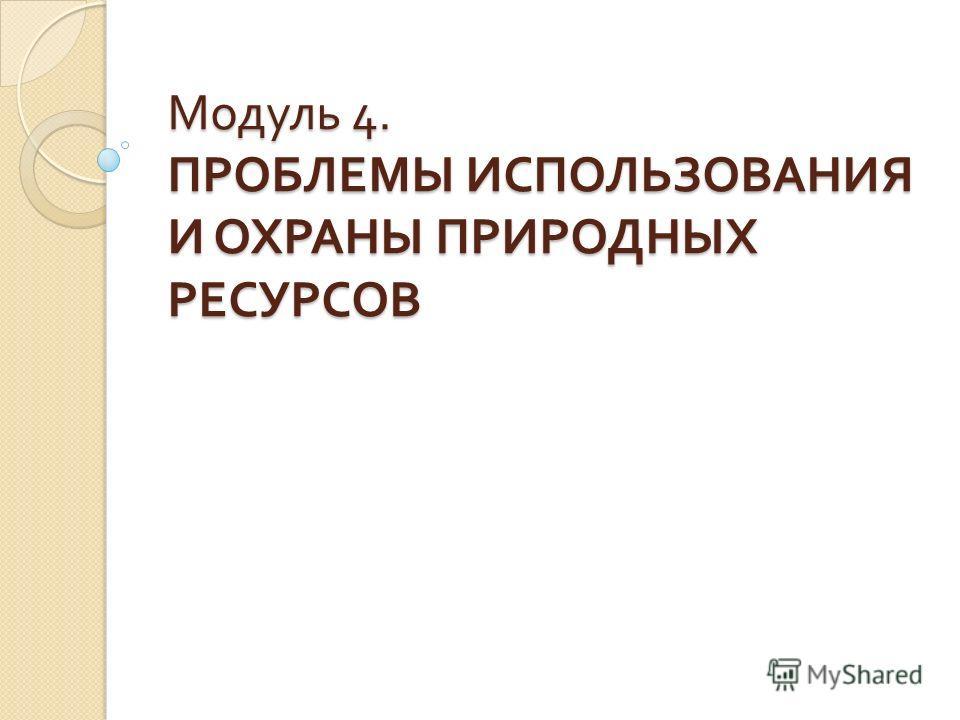 Модуль 4. ПРОБЛЕМЫ ИСПОЛЬЗОВАНИЯ И ОХРАНЫ ПРИРОДНЫХ РЕСУРСОВ