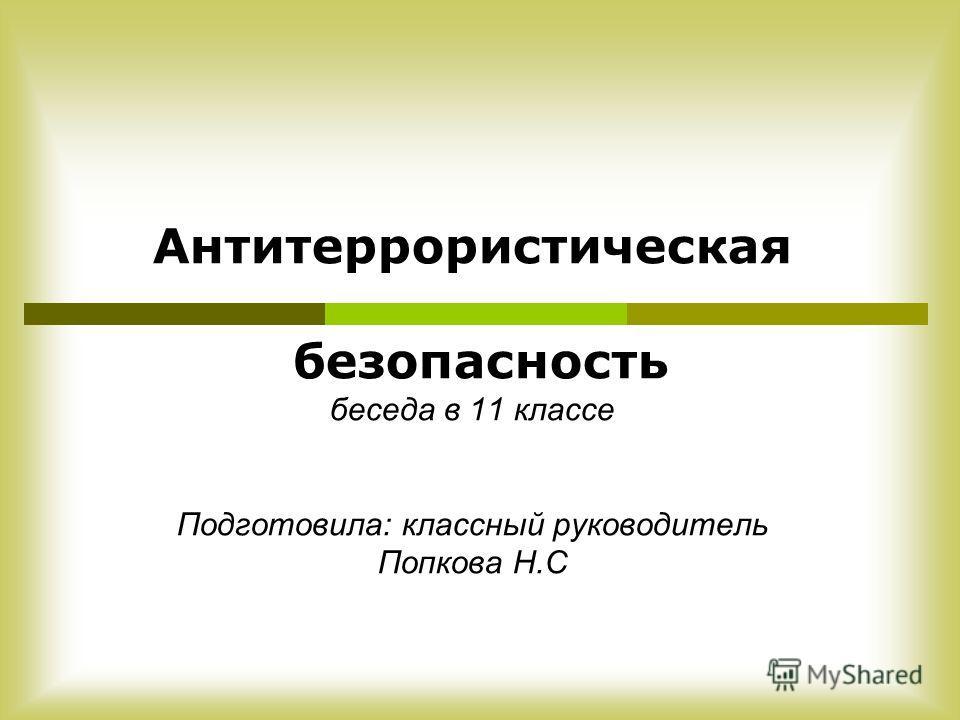 Антитеррористическая безопасность беседа в 11 классе Подготовила: классный руководитель Попкова Н.С