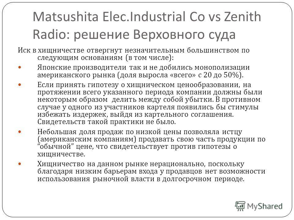 11 Matsushita Elec.Industrial Co vs Zenith Radio: решение Верховного суда Иск в хищничестве отвергнут незначительным большинством по следующим основаниям ( в том числе ): Японские производители так и не добились монополизации американского рынка ( до