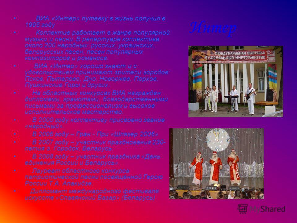 Интер ВИА «Интер» путевку в жизнь получил в 1995 году Коллектив работает в жанре популярной музыки и песни. В репертуаре коллектива около 200 народных: русских, украинских, белорусских песен, песен популярных композиторов и романсов. ВИА «Интер» хоро