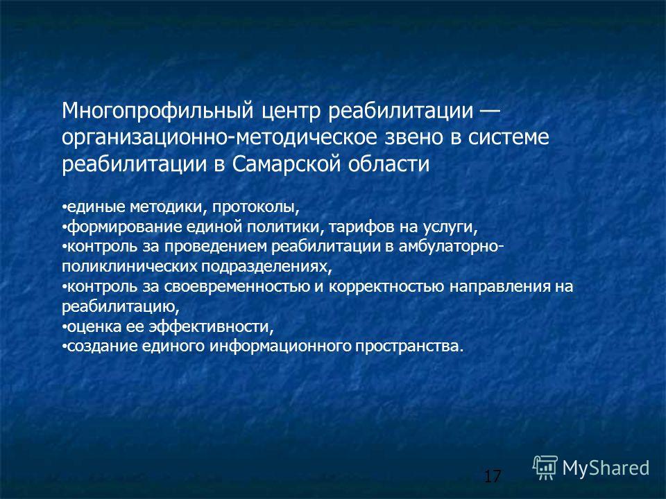 17 Многопрофильный центр реабилитации организационно-методическое звено в системе реабилитации в Самарской области единые методики, протоколы, формирование единой политики, тарифов на услуги, контроль за проведением реабилитации в амбулаторно- поликл