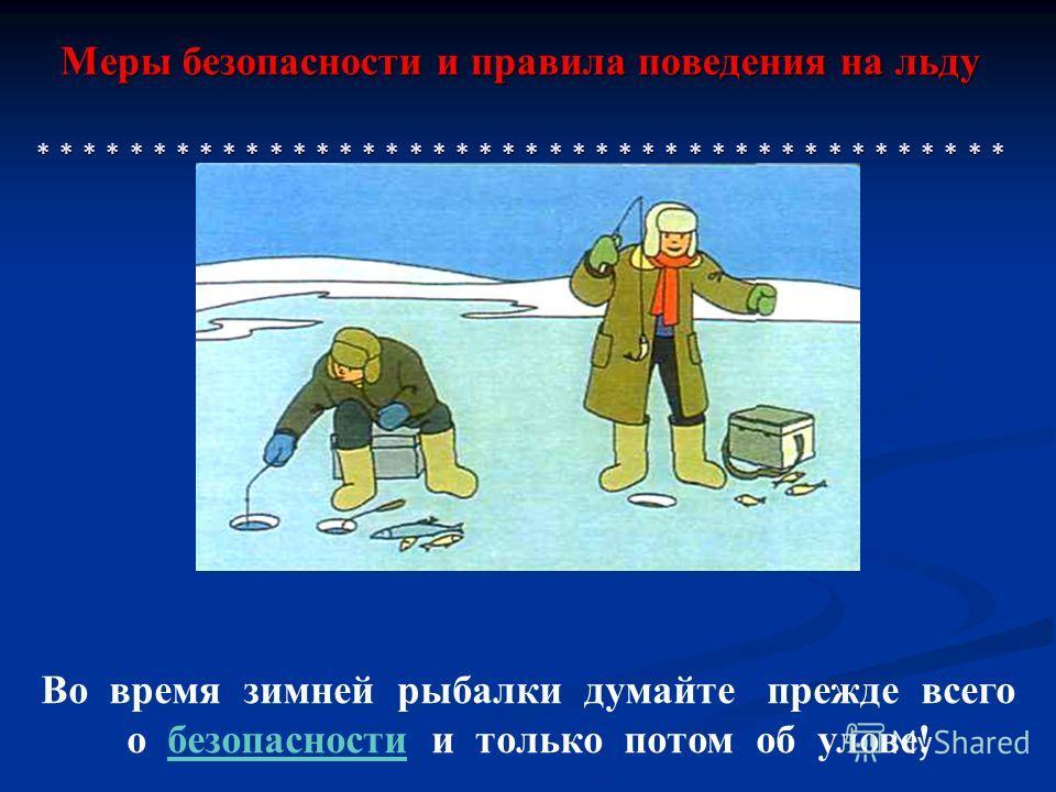 Меры безопасности и правила поведения на льду * * * * * * * * * * * * * * * * * * * * * * * * * * * * * * * * * * * * * * * * * * Во время зимней рыбалки думайте прежде всего о безопасности и только потом об улове!