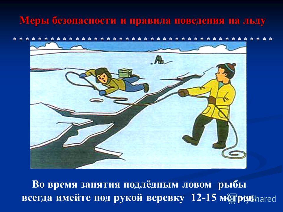 Меры безопасности и правила поведения на льду * * * * * * * * * * * * * * * * * * * * * * * * * * * * * * * * * * * * * * * * * * Во время занятия подлёдным ловом рыбы всегда имейте под рукой веревку 12-15 метров.