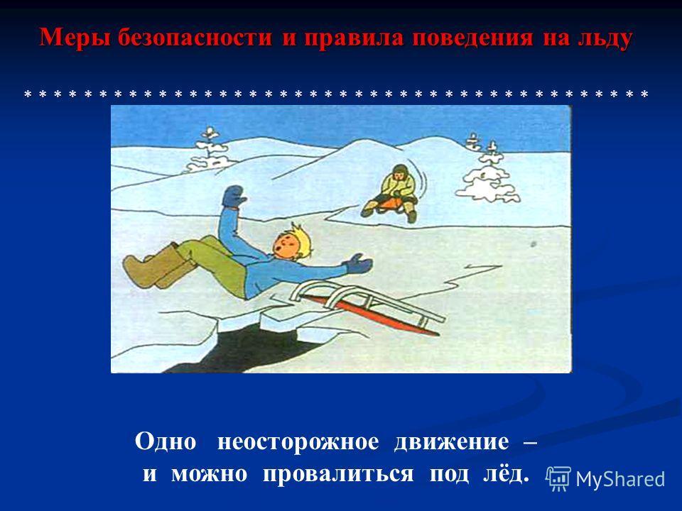 Меры безопасности и правила поведения на льду * * * * * * * * * * * * * * * * * * * * * * * * * * * * * * * * * * * * * * * * * * Одно неосторожное движение – и можно провалиться под лёд.