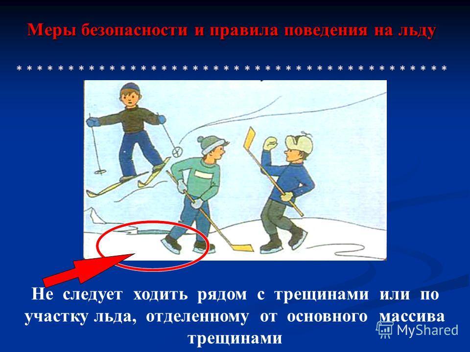 Меры безопасности и правила поведения на льду * * * * * * * * * * * * * * * * * * * * * * * * * * * * * * * * * * * * * * * * * * Не следует ходить рядом с трещинами или по участку льда, отделенному от основного массива трещинами