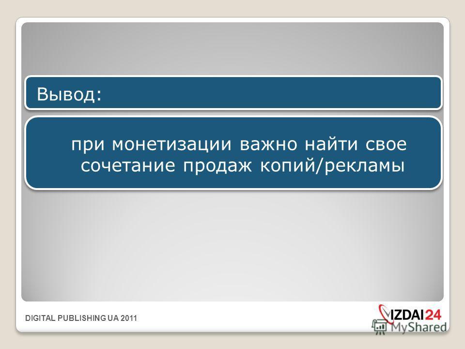 DIGITAL PUBLISHING UA 2011 при монетизации важно найти свое сочетание продаж копий/рекламы Вывод: